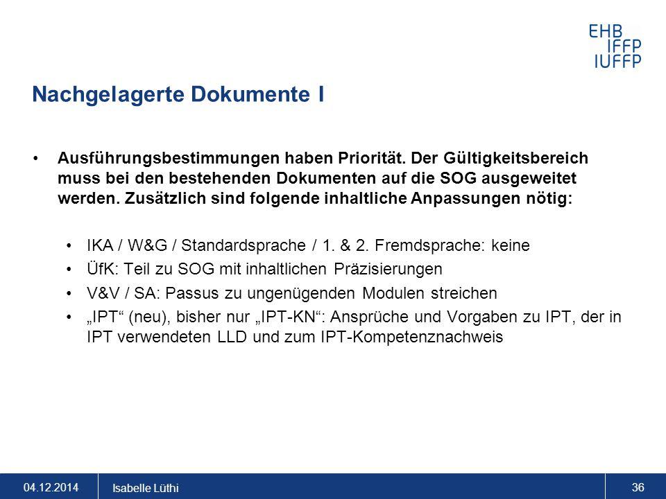 Nachgelagerte Dokumente I 04.12.2014 Isabelle Lüthi 36 Ausführungsbestimmungen haben Priorität. Der Gültigkeitsbereich muss bei den bestehenden Dokume