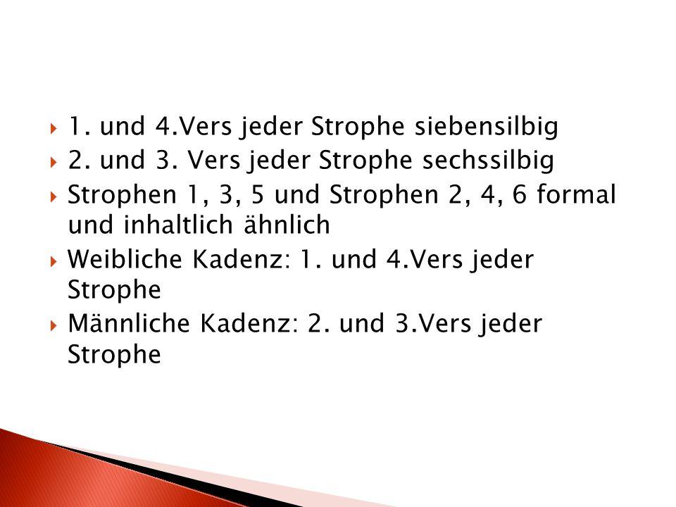  1. und 4.Vers jeder Strophe siebensilbig  2. und 3. Vers jeder Strophe sechssilbig  Strophen 1, 3, 5 und Strophen 2, 4, 6 formal und inhaltlich äh