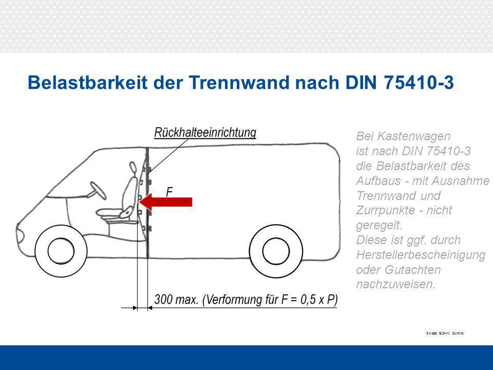 Belastbarkeit der Trennwand nach DIN 75410-3 Bei Kastenwagen ist nach DIN 75410-3 die Belastbarkeit des Aufbaus - mit Ausnahme Trennwand und Zurrpunkte - nicht geregelt.
