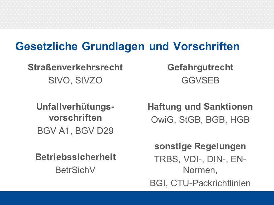 0014 Gesetzliche Grundlagen und Vorschriften Straßenverkehrsrecht StVO, StVZO Unfallverhütungs- vorschriften BGV A1, BGV D29 Betriebssicherheit BetrSichV Gefahrgutrecht GGVSEB Haftung und Sanktionen OwiG, StGB, BGB, HGB sonstige Regelungen TRBS, VDI-, DIN-, EN- Normen, BGI, CTU-Packrichtlinien