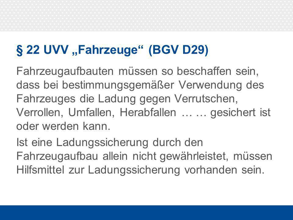 """§ 22 UVV """"Fahrzeuge (BGV D29) Fahrzeugaufbauten müssen so beschaffen sein, dass bei bestimmungsgemäßer Verwendung des Fahrzeuges die Ladung gegen Verrutschen, Verrollen, Umfallen, Herabfallen … … gesichert ist oder werden kann."""