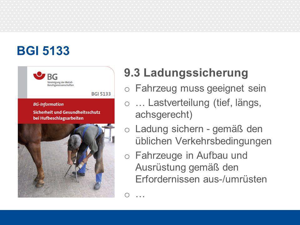 BGI 5133 9.3 Ladungssicherung o Fahrzeug muss geeignet sein o … Lastverteilung (tief, längs, achsgerecht) o Ladung sichern - gemäß den üblichen Verkehrsbedingungen o Fahrzeuge in Aufbau und Ausrüstung gemäß den Erfordernissen aus-/umrüsten o …