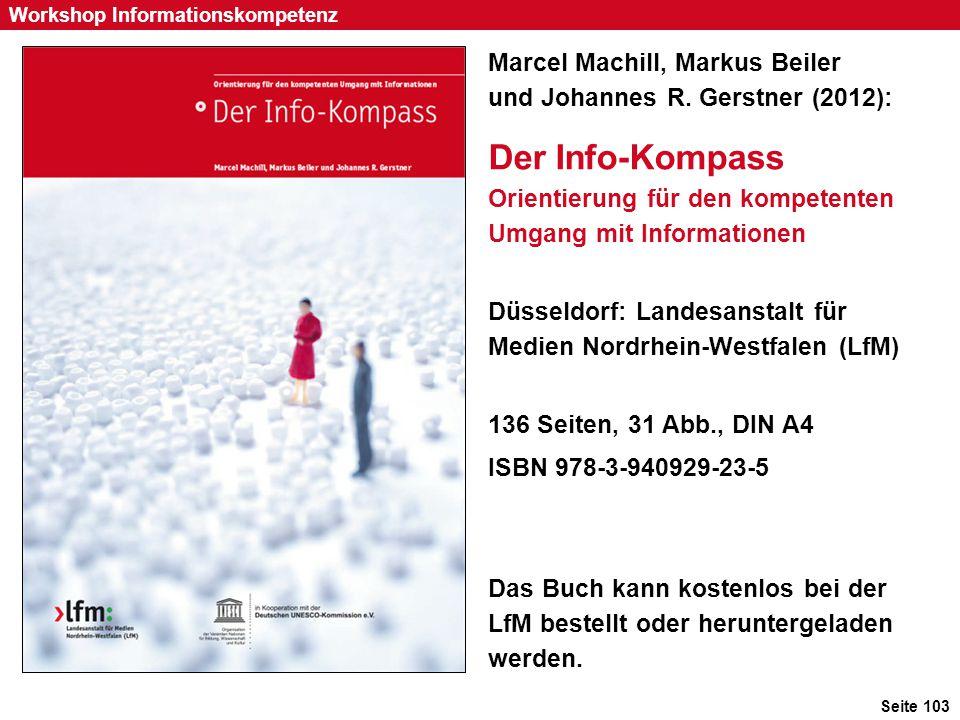 Seite 103 Workshop Informationskompetenz Marcel Machill, Markus Beiler und Johannes R. Gerstner (2012): Der Info-Kompass Orientierung für den kompeten