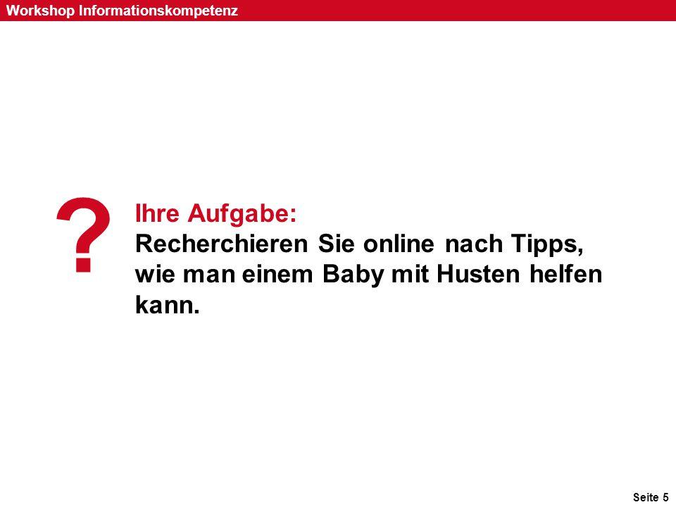 Seite 5 Workshop Informationskompetenz Ihre Aufgabe: Recherchieren Sie online nach Tipps, wie man einem Baby mit Husten helfen kann. ? 1