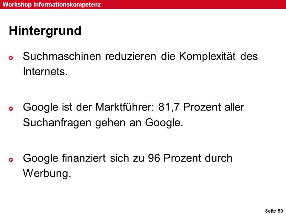 Seite 50 Workshop Informationskompetenz Hintergrund  Suchmaschinen reduzieren die Komplexität des Internets.  Google ist der Marktführer: 81,7 Proze