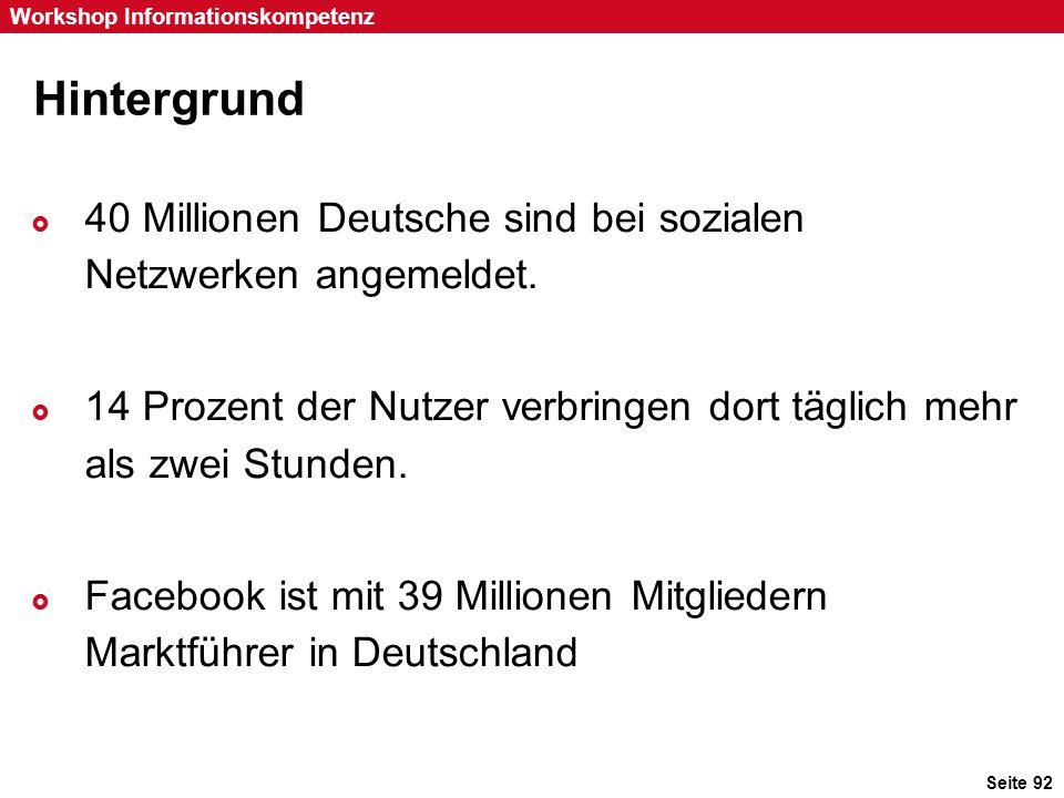 Seite 92 Workshop Informationskompetenz Hintergrund  40 Millionen Deutsche sind bei sozialen Netzwerken angemeldet.  14 Prozent der Nutzer verbringe