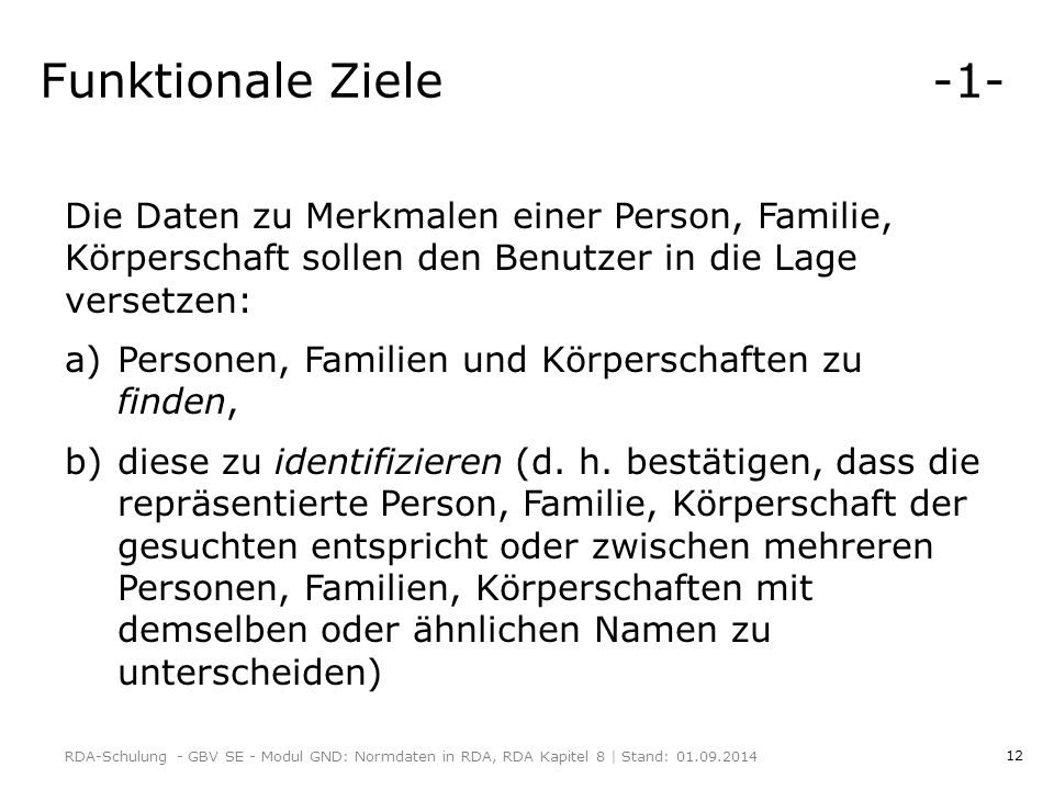 12 Funktionale Ziele -1- Die Daten zu Merkmalen einer Person, Familie, Körperschaft sollen den Benutzer in die Lage versetzen: a)Personen, Familien und Körperschaften zu finden, b)diese zu identifizieren (d.