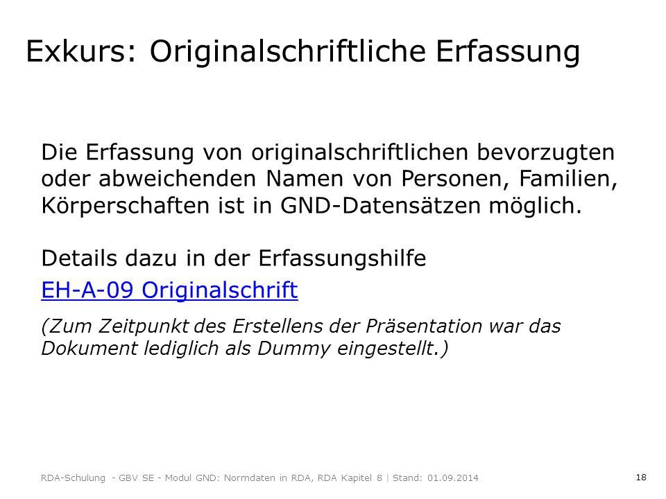 18 Exkurs: Originalschriftliche Erfassung Die Erfassung von originalschriftlichen bevorzugten oder abweichenden Namen von Personen, Familien, Körperschaften ist in GND-Datensätzen möglich.