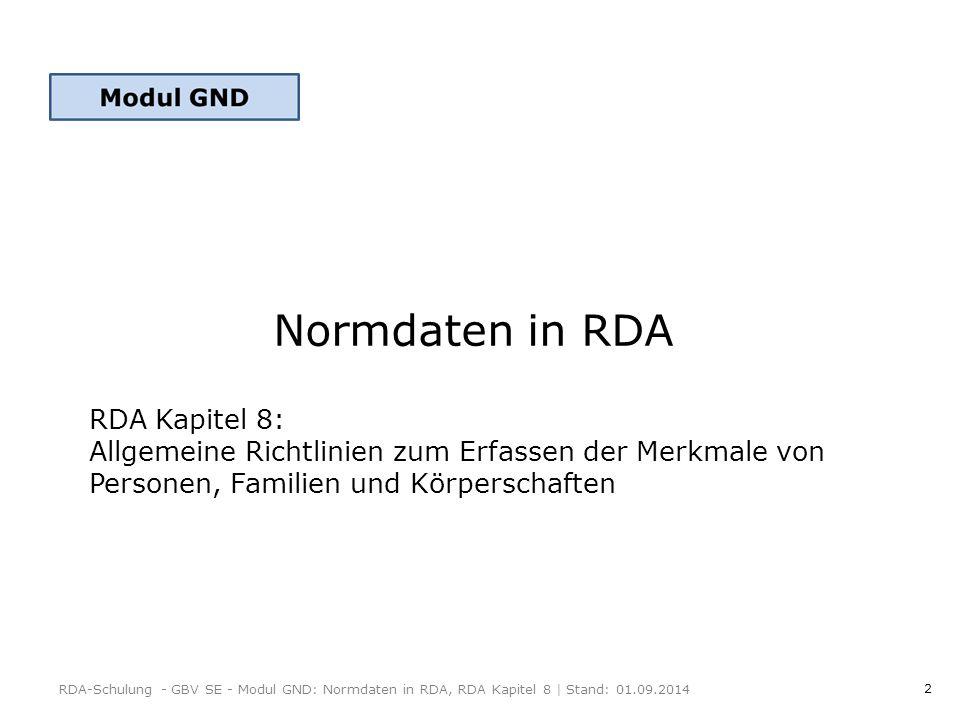 2 Normdaten in RDA RDA-Schulung - GBV SE - Modul GND: Normdaten in RDA, RDA Kapitel 8   Stand: 01.09.2014 RDA Kapitel 8: Allgemeine Richtlinien zum Erfassen der Merkmale von Personen, Familien und Körperschaften
