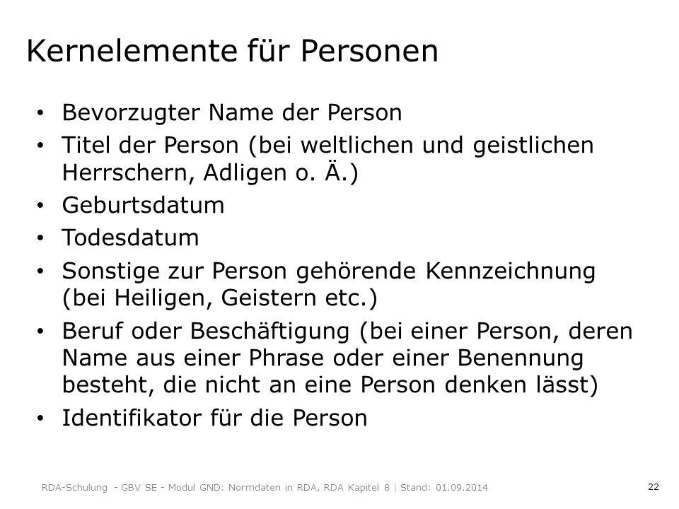 22 Kernelemente für Personen Bevorzugter Name der Person Titel der Person (bei weltlichen und geistlichen Herrschern, Adligen o.