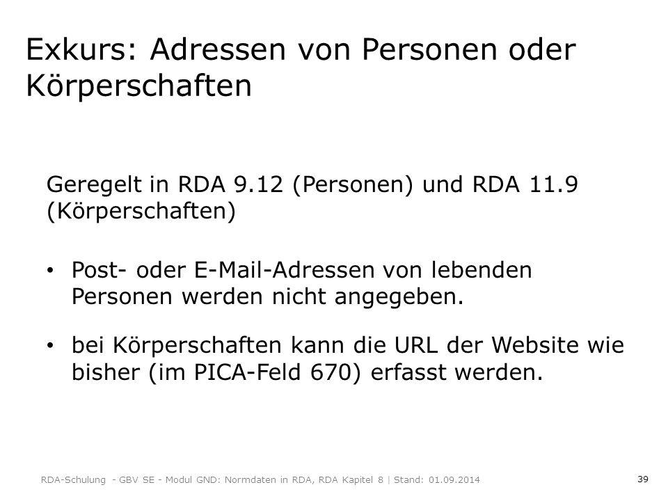 39 Exkurs: Adressen von Personen oder Körperschaften Geregelt in RDA 9.12 (Personen) und RDA 11.9 (Körperschaften) Post- oder E-Mail-Adressen von lebenden Personen werden nicht angegeben.
