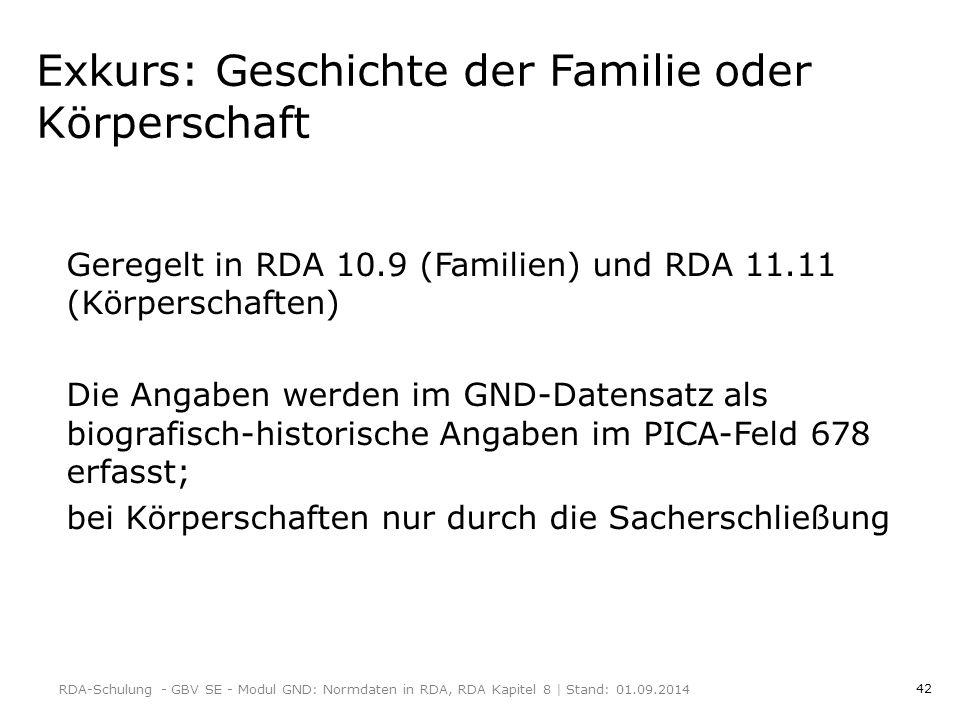 42 Exkurs: Geschichte der Familie oder Körperschaft Geregelt in RDA 10.9 (Familien) und RDA 11.11 (Körperschaften) Die Angaben werden im GND-Datensatz als biografisch-historische Angaben im PICA-Feld 678 erfasst; bei Körperschaften nur durch die Sacherschließung RDA-Schulung - GBV SE - Modul GND: Normdaten in RDA, RDA Kapitel 8   Stand: 01.09.2014