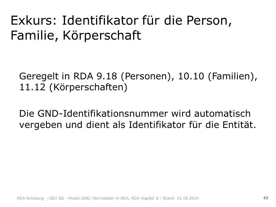 43 Exkurs: Identifikator für die Person, Familie, Körperschaft Geregelt in RDA 9.18 (Personen), 10.10 (Familien), 11.12 (Körperschaften) Die GND-Identifikationsnummer wird automatisch vergeben und dient als Identifikator für die Entität.
