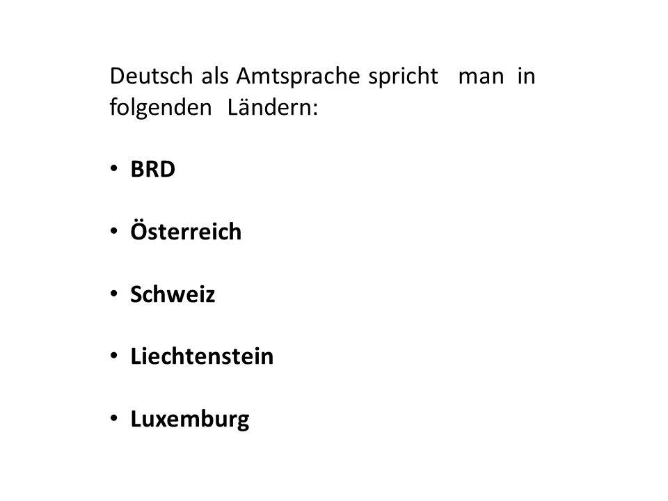Deutsch als Amtsprache spricht man in folgenden Ländern: BRD Österreich Schweiz Liechtenstein Luxemburg