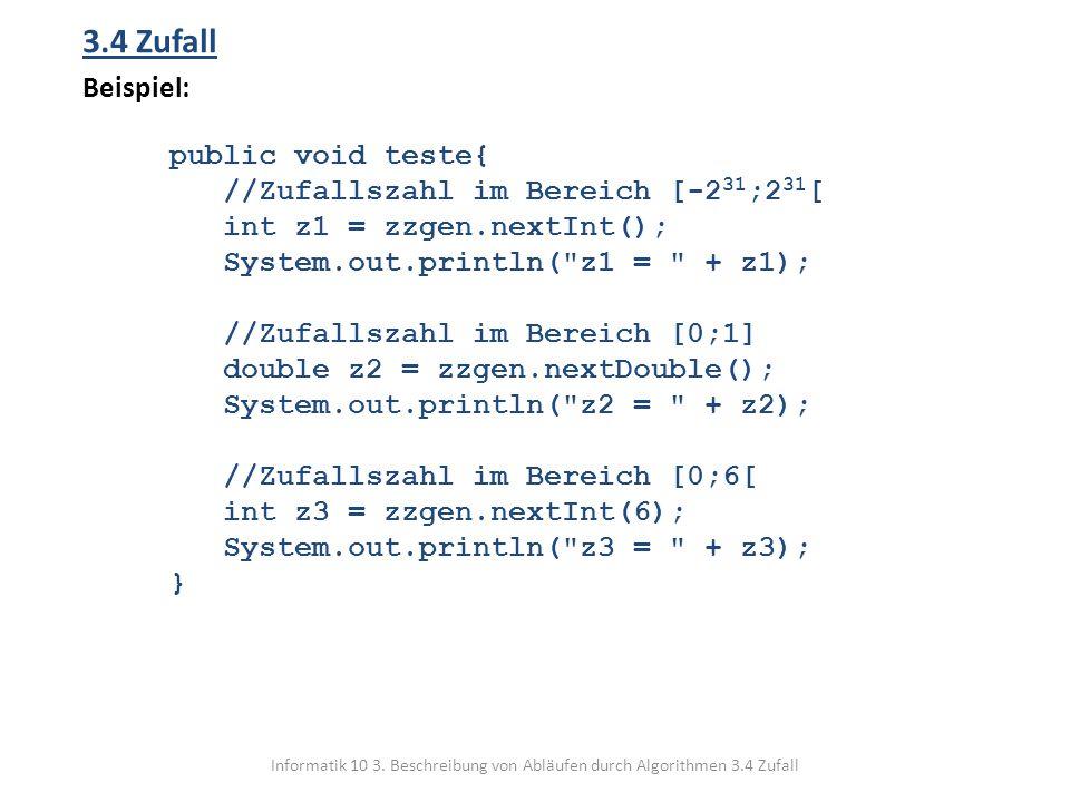 Informatik 10 3. Beschreibung von Abläufen durch Algorithmen 3.4 Zufall 3.4 Zufall Beispiel: public void teste{ //Zufallszahl im Bereich [-2 31 ;2 31