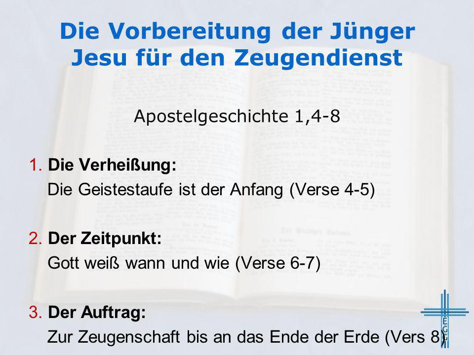 Die Vorbereitung der Jünger Jesu für den Zeugendienst 1. Die Verheißung: Die Geistestaufe ist der Anfang (Verse 4-5) 2. Der Zeitpunkt: Gott weiß wann