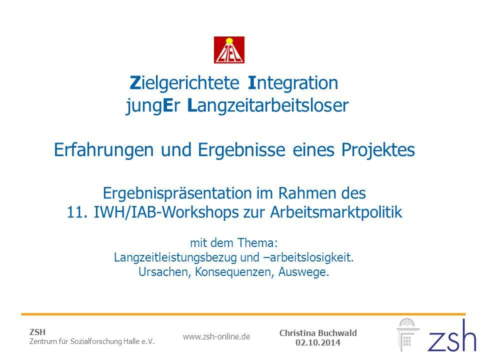 ZSH Zentrum für Sozialforschung Halle e.V. www.zsh-online.de Christina Buchwald 02.10.2014 Zielgerichtete Integration jungEr Langzeitarbeitsloser Erfa