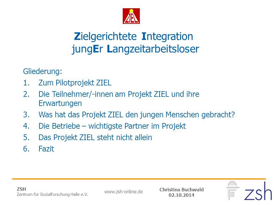 ZSH Zentrum für Sozialforschung Halle e.V. www.zsh-online.de Christina Buchwald 02.10.2014 Zielgerichtete Integration jungEr Langzeitarbeitsloser Glie