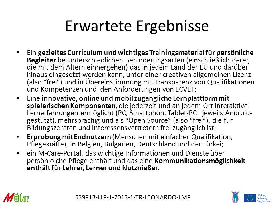 539913-LLP-1-2013-1-TR-LEONARDO-LMP Erwartete Ergebnisse Ein gezieltes Curriculum und wichtiges Trainingsmaterial für persönliche Begleiter bei unterschiedlichen Behinderungsarten (einschließlich derer, die mit dem Altern einhergehen) das in jedem Land der EU und darüber hinaus eingesetzt werden kann, unter einer creativen allgemeinen Lizenz (also frei ) und in Übereinstimmung mit Transparenz von Qualifikationen und Kompetenzen und den Anforderungen von ECVET; Eine innovative, online und mobil zugängliche Lernplattform mit spielerischen Komponenten, die jederzeit und an jedem Ort interaktive Lernerfahrungen ermöglicht (PC, Smartphon, Tablet-PC –jeweils Android- gestützt), mehrsprachig und als Open Source (also frei ), die für Bildungszentren und Interessensvertretern frei zugänglich ist; Erprobung mit Endnutzern (Menschen mit einfacher Qualifikation, Pflegekräfte), in Belgien, Bulgarien, Deutschland und der Türkei; ein M-Care-Portal, das wichtige Informationen und Dienste über persönloiche Pflege enthält und das eine Kommunikationsmöglichkeit enthält für Lehrer, Lerner und Nutznießer.
