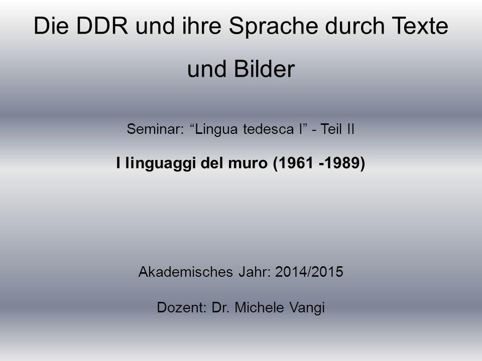 Die DDR und ihre Sprache durch Texte und Bilder Seminar: Lingua tedesca I - Teil II I linguaggi del muro (1961 -1989) Akademisches Jahr: 2014/2015 Dozent: Dr.