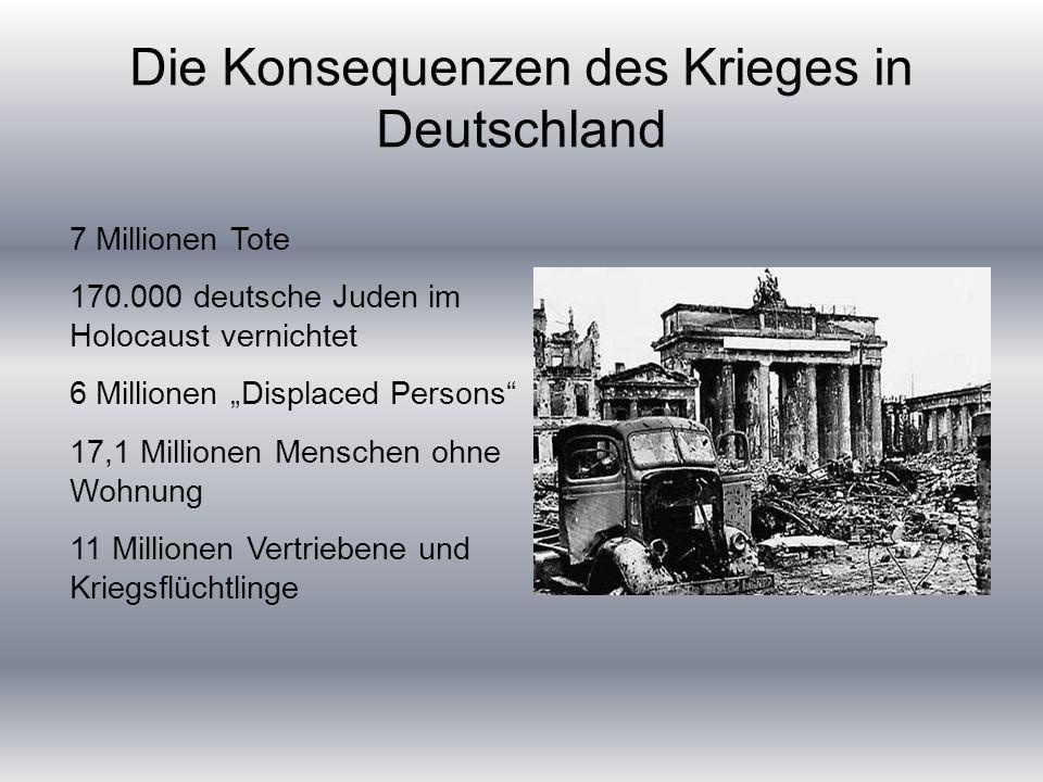 """Die Konsequenzen des Krieges in Deutschland 7 Millionen Tote 170.000 deutsche Juden im Holocaust vernichtet 6 Millionen """"Displaced Persons 17,1 Millionen Menschen ohne Wohnung 11 Millionen Vertriebene und Kriegsflüchtlinge"""