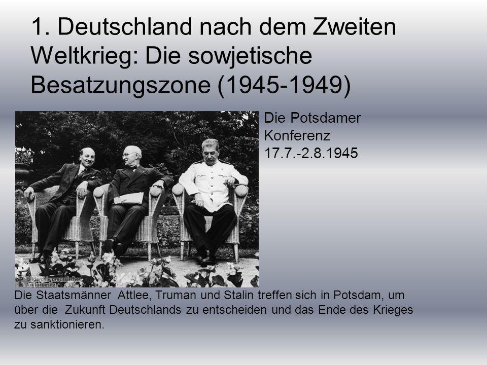 1. Deutschland nach dem Zweiten Weltkrieg: Die sowjetische Besatzungszone (1945-1949) Die Staatsmänner Attlee, Truman und Stalin treffen sich in Potsd