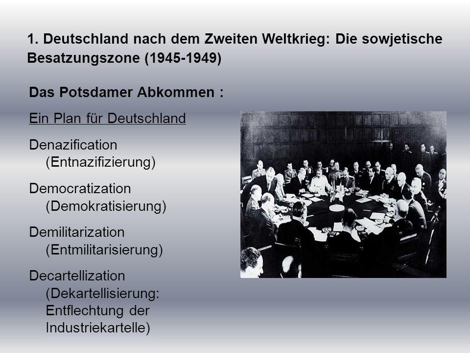 1. Deutschland nach dem Zweiten Weltkrieg: Die sowjetische Besatzungszone (1945-1949) Das Potsdamer Abkommen : Ein Plan für Deutschland Denazification