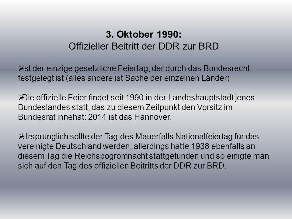 3. Oktober 1990: Offizieller Beitritt der DDR zur BRD  Ist der einzige gesetzliche Feiertag, der durch das Bundesrecht festgelegt ist (alles andere i