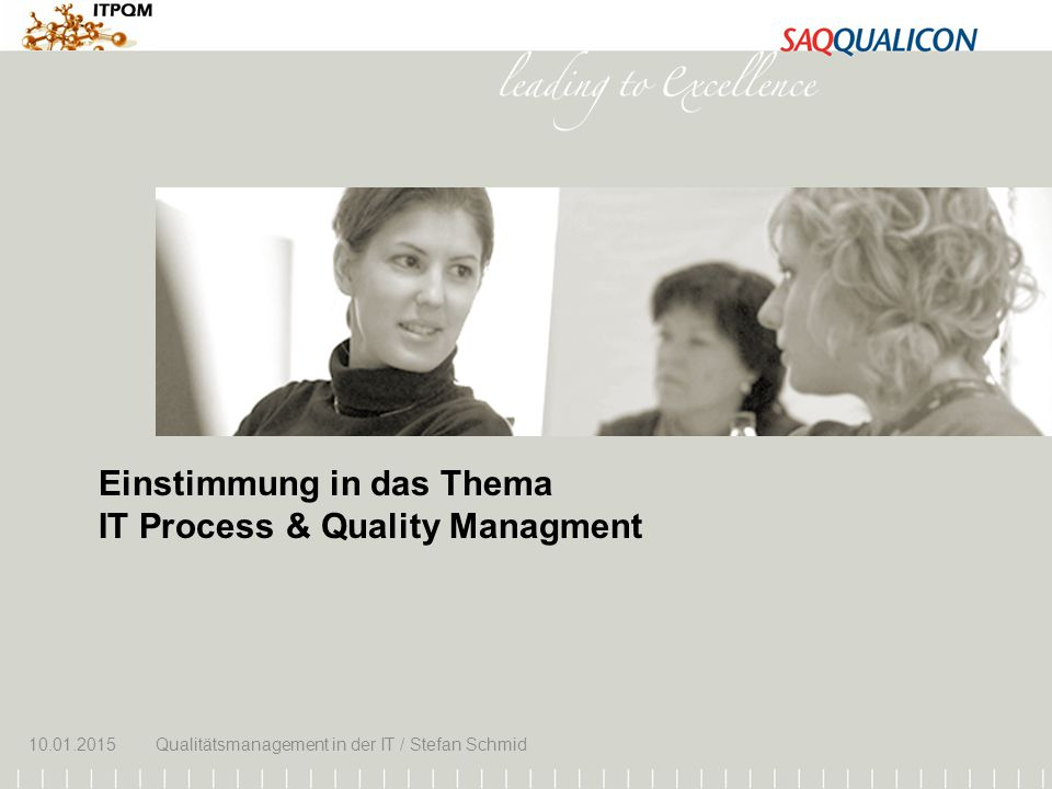 10.01.2015Qualitätsmanagement in der IT / Stefan Schmid 1 Einstimmung in das Thema IT Process & Quality Managment 10.01.2015Qualitätsmanagement in der