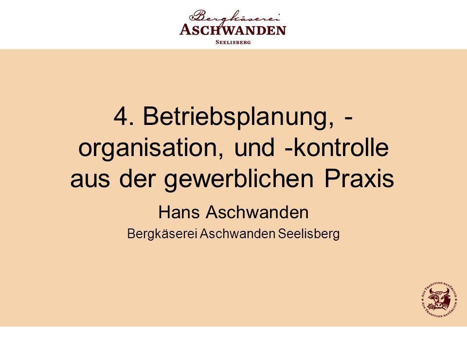 4. Betriebsplanung, - organisation, und -kontrolle aus der gewerblichen Praxis Hans Aschwanden Bergkäserei Aschwanden Seelisberg