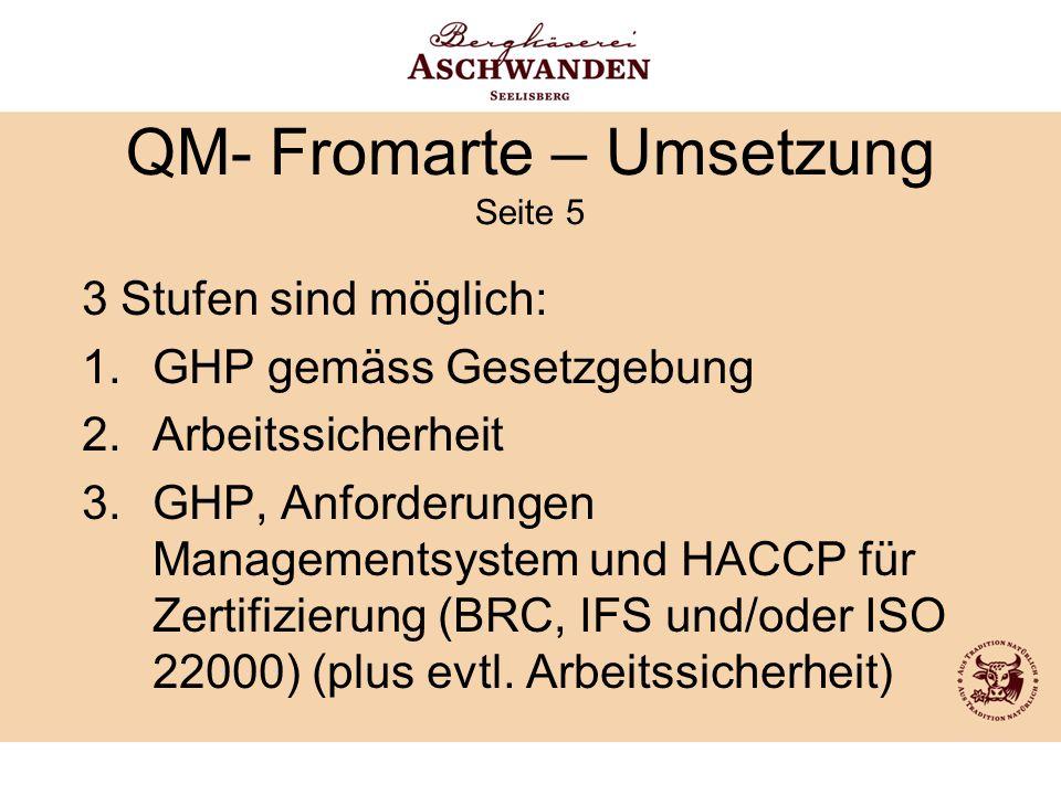 QM- Fromarte – Umsetzung Seite 5 3 Stufen sind möglich: 1.GHP gemäss Gesetzgebung 2.Arbeitssicherheit 3.GHP, Anforderungen Managementsystem und HACCP