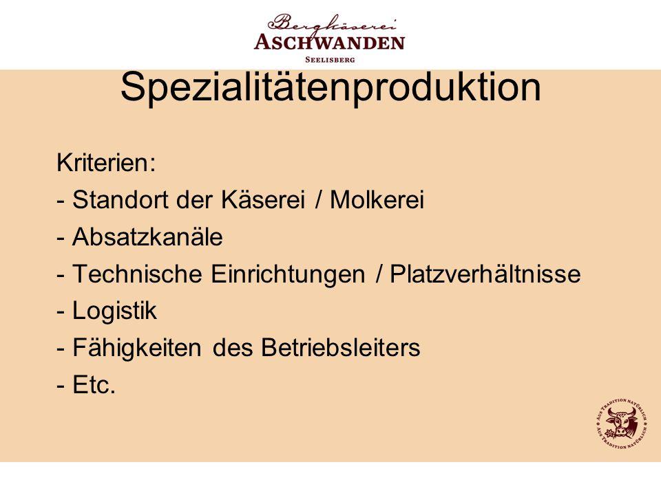 Spezialitätenproduktion Kriterien: - Standort der Käserei / Molkerei - Absatzkanäle - Technische Einrichtungen / Platzverhältnisse - Logistik - Fähigk