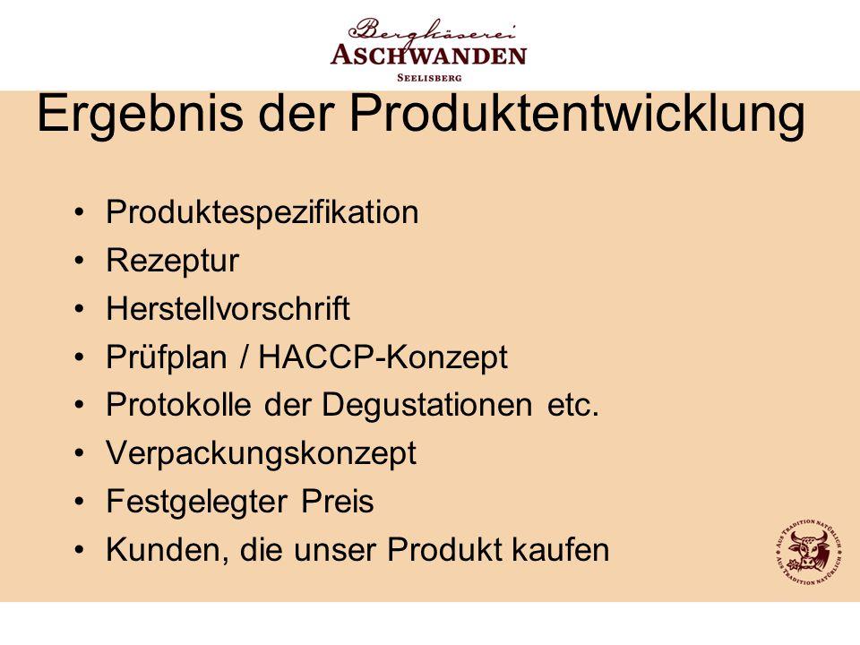 Ergebnis der Produktentwicklung Produktespezifikation Rezeptur Herstellvorschrift Prüfplan / HACCP-Konzept Protokolle der Degustationen etc. Verpackun