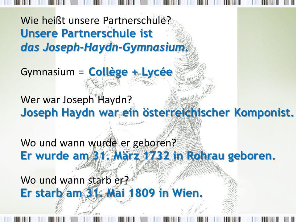 Wer war Joseph Haydn? Wie heißt unsere Partnerschule? Wo und wann wurde er geboren? Collège + Lycée Joseph Haydn war ein österreichischer Komponist. E