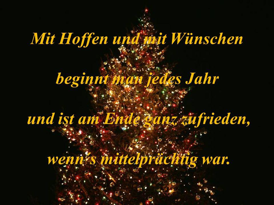 Mit Hoffen und mit Wünschen beginnt man jedes Jahr und ist am Ende ganz zufrieden, wenn´s mittelprächtig war.