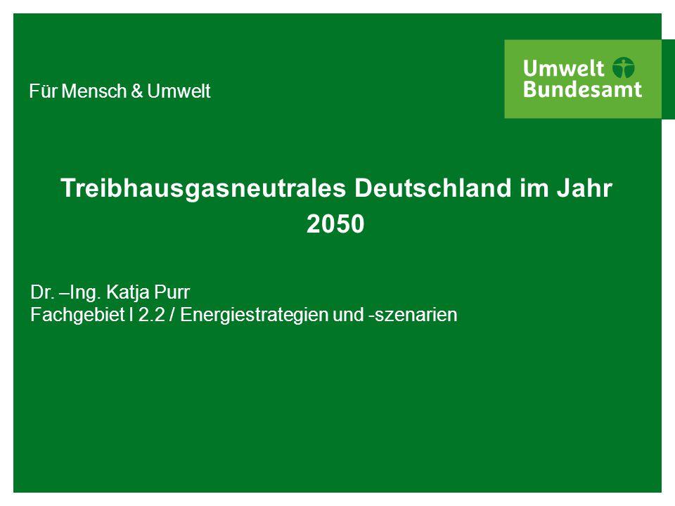 Für Mensch & Umwelt Treibhausgasneutrales Deutschland im Jahr 2050 Dr. –Ing. Katja Purr Fachgebiet I 2.2 / Energiestrategien und -szenarien