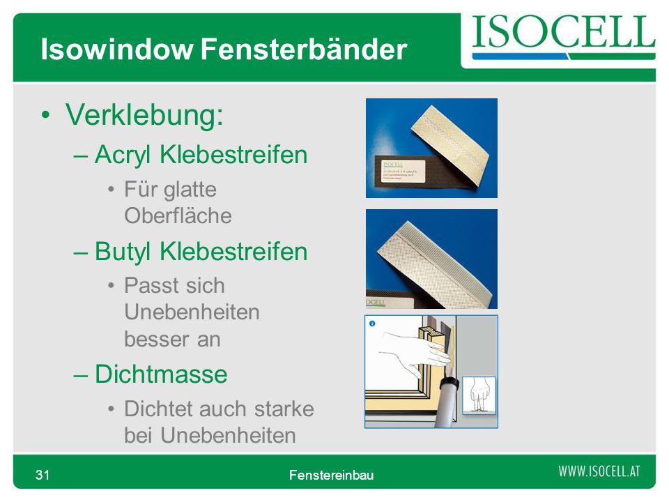 Isowindow Fensterbänder Verklebung: –Acryl Klebestreifen Für glatte Oberfläche –Butyl Klebestreifen Passt sich Unebenheiten besser an –Dichtmasse Dichtet auch starke bei Unebenheiten Fenstereinbau31