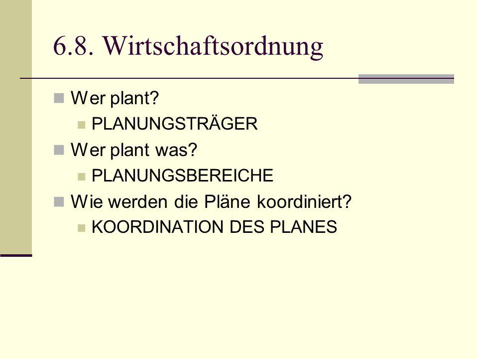 6.8. Wirtschaftsordnung Wer plant? PLANUNGSTRÄGER Wer plant was? PLANUNGSBEREICHE Wie werden die Pläne koordiniert? KOORDINATION DES PLANES