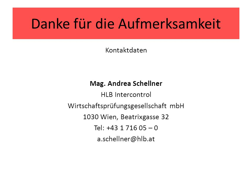 Danke für die Aufmerksamkeit Kontaktdaten Mag. Andrea Schellner HLB Intercontrol Wirtschaftsprüfungsgesellschaft mbH 1030 Wien, Beatrixgasse 32 Tel: +