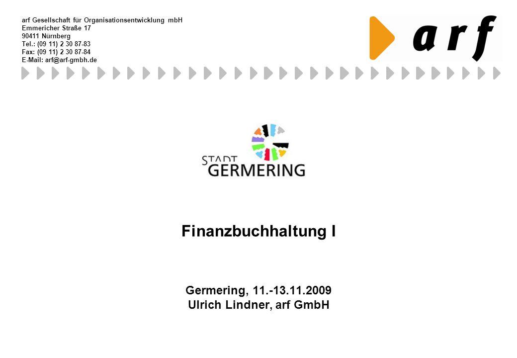 Finanzbuchhaltung I Germering, 11.-13.11.2009 Ulrich Lindner, arf GmbH arf Gesellschaft für Organisationsentwicklung mbH Emmericher Straße 17 90411 Nü