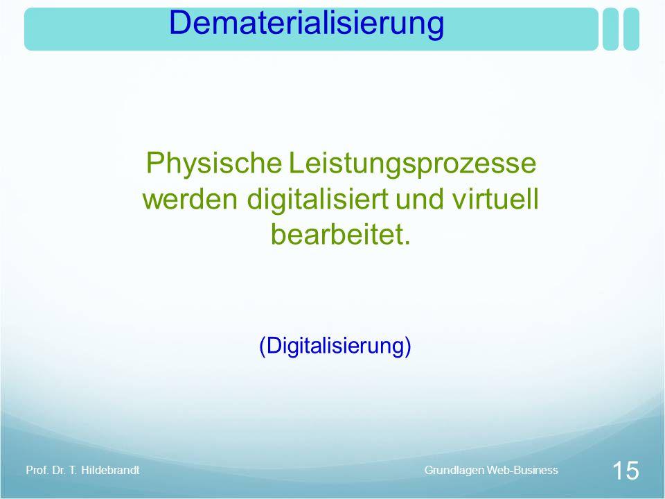 Dematerialisierung Physische Leistungsprozesse werden digitalisiert und virtuell bearbeitet. Grundlagen Web-Business 15 Prof. Dr. T. Hildebrandt