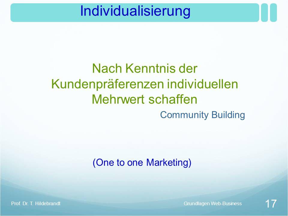 Individualisierung Nach Kenntnis der Kundenpräferenzen individuellen Mehrwert schaffen Community Building Grundlagen Web-Business 17 Prof. Dr. T. Hild