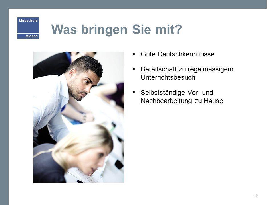Was bringen Sie mit?  Gute Deutschkenntnisse  Bereitschaft zu regelmässigem Unterrichtsbesuch  Selbstständige Vor- und Nachbearbeitung zu Hause 10
