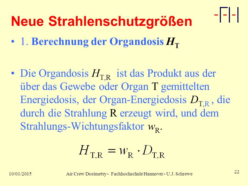 10/01/2015Air Crew Dosimetry - Fachhochschule Hannover - U.J. Schrewe 22 Neue Strahlenschutzgrößen 1. Berechnung der Organdosis H T Die Organdosis H T