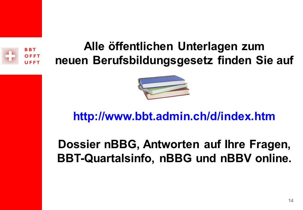 14 Alle öffentlichen Unterlagen zum neuen Berufsbildungsgesetz finden Sie auf http://www.bbt.admin.ch/d/index.htm Dossier nBBG, Antworten auf Ihre Fragen, BBT-Quartalsinfo, nBBG und nBBV online.