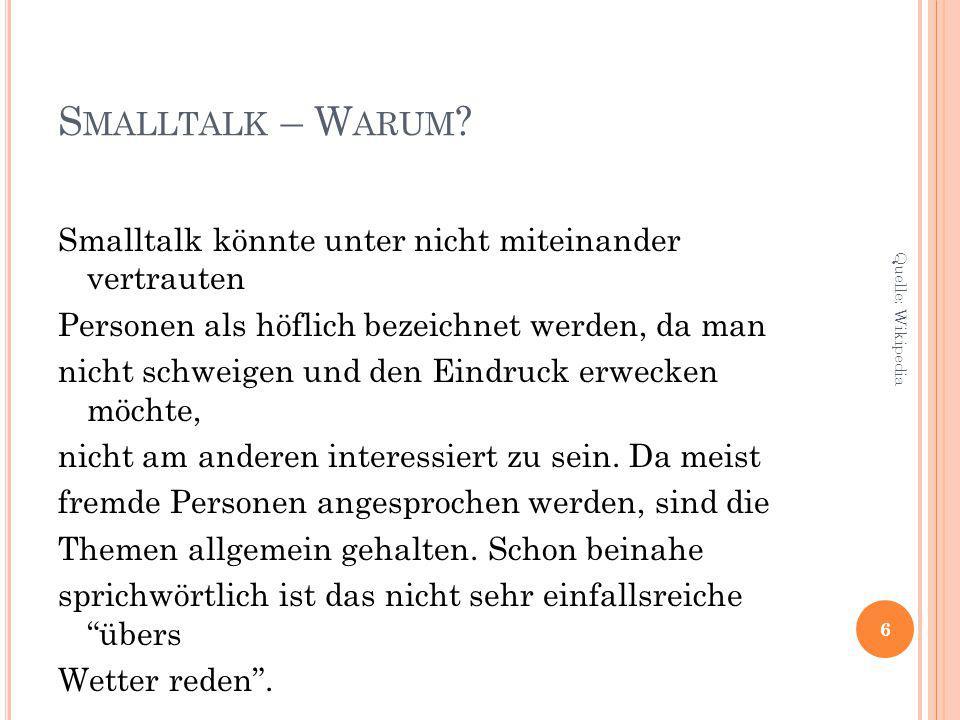 S MALLTALK – W ARUM ? Smalltalk könnte unter nicht miteinander vertrauten Personen als höflich bezeichnet werden, da man nicht schweigen und den Eindr