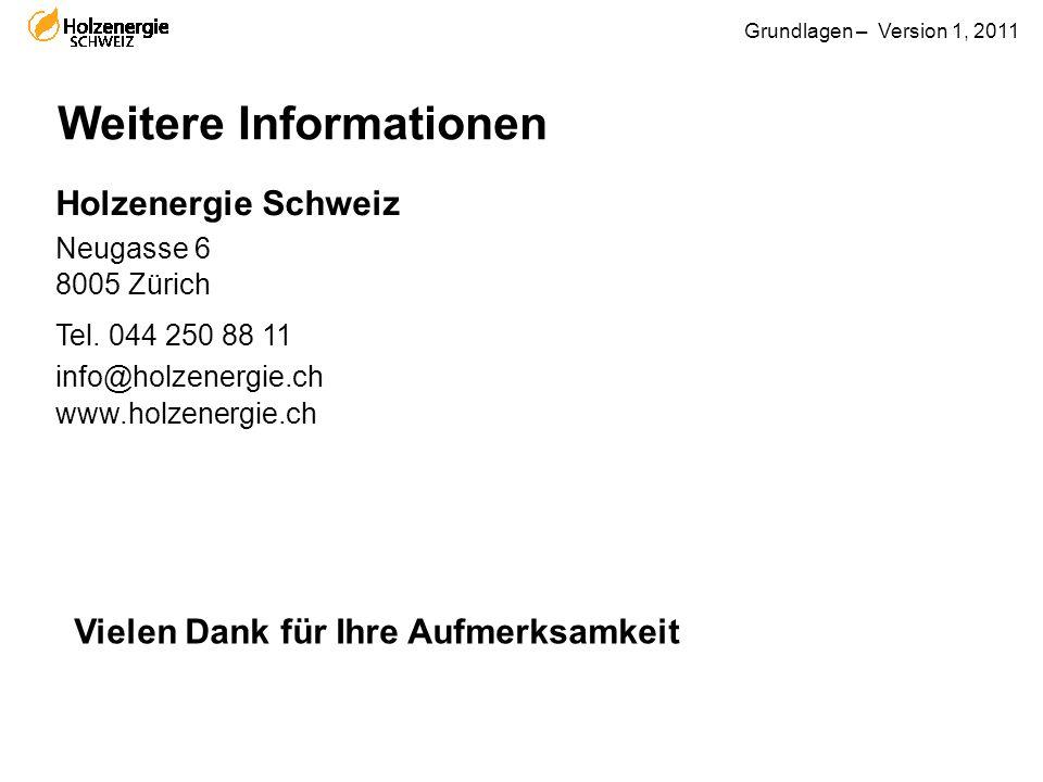 Grundlagen – Version 1, 2011 Weitere Informationen Holzenergie Schweiz Neugasse 6 8005 Zürich Tel. 044 250 88 11 info@holzenergie.ch www.holzenergie.c