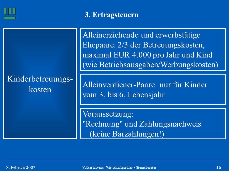 168. Februar 2007 3. Ertragsteuern Kinderbetreuungs- kosten Alleinerziehende und erwerbstätige Ehepaare: 2/3 der Betreuungskosten, maximal EUR 4.000 p