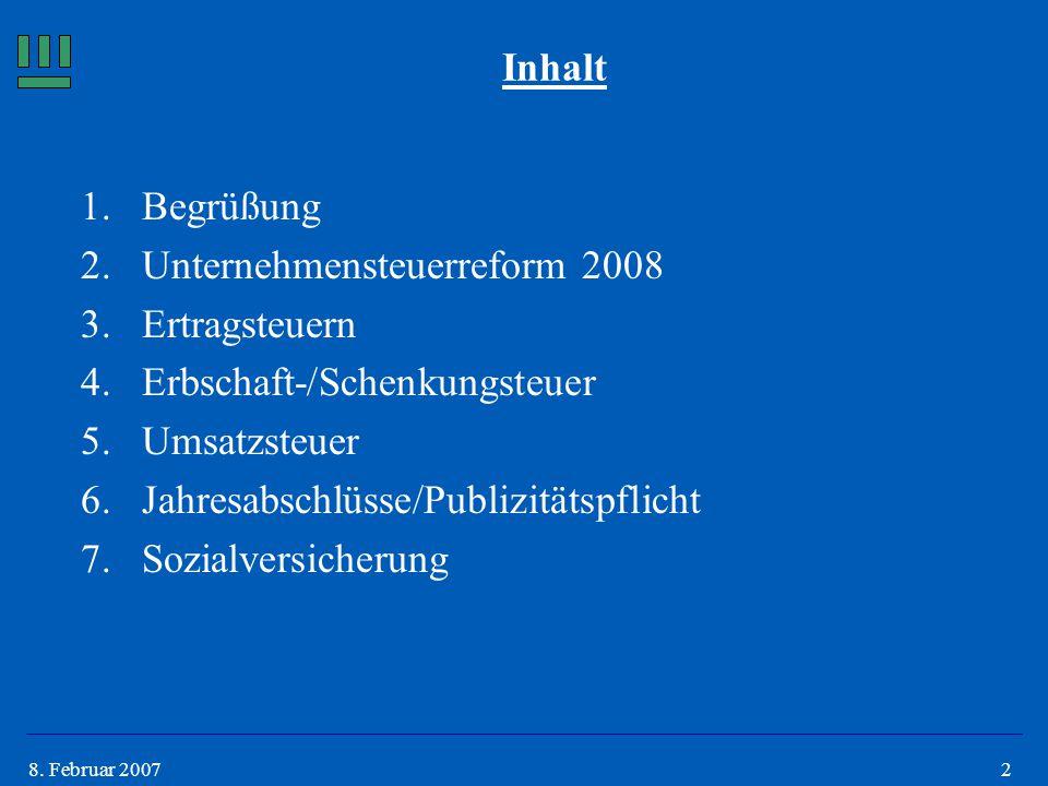 28. Februar 2007 Inhalt 1.Begrüßung 2.Unternehmensteuerreform 2008 3.Ertragsteuern 4.Erbschaft-/Schenkungsteuer 5.Umsatzsteuer 6.Jahresabschlüsse/Publ