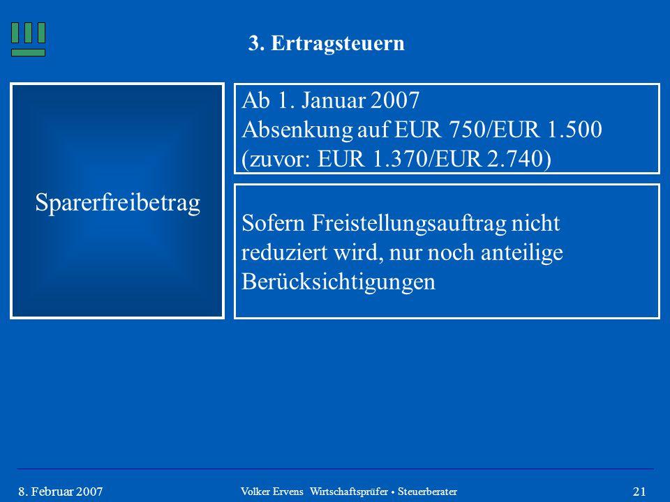 218. Februar 2007 3. Ertragsteuern Sparerfreibetrag Ab 1. Januar 2007 Absenkung auf EUR 750/EUR 1.500 (zuvor: EUR 1.370/EUR 2.740) Sofern Freistellung